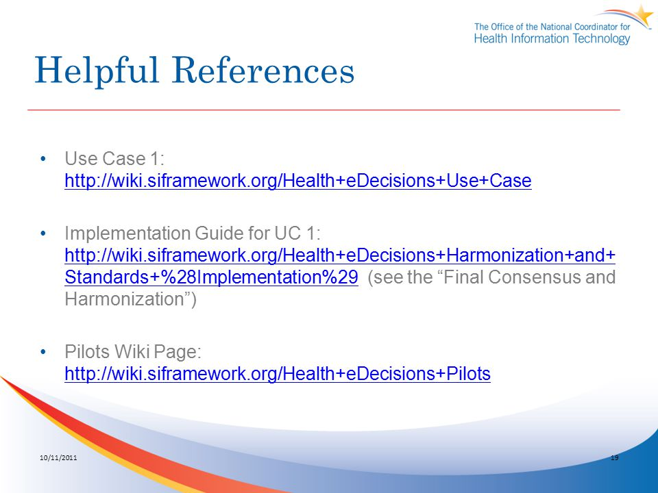 Helpful References Use Case 1: http://wiki.siframework.org/Health+eDecisions+Use+Case http://wiki.siframework.org/Health+eDecisions+Use+Case Implementation Guide for UC 1: http://wiki.siframework.org/Health+eDecisions+Harmonization+and+ Standards+%28Implementation%29 (see the Final Consensus and Harmonization ) http://wiki.siframework.org/Health+eDecisions+Harmonization+and+ Standards+%28Implementation%29 Pilots Wiki Page: http://wiki.siframework.org/Health+eDecisions+Pilots http://wiki.siframework.org/Health+eDecisions+Pilots 10/11/201119