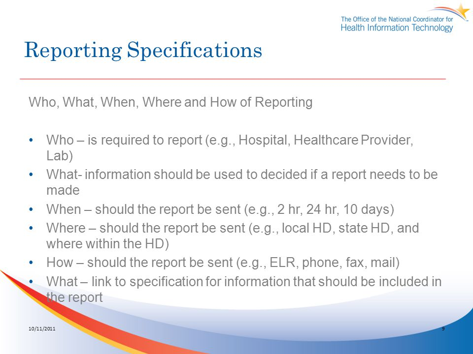 Reporting Specifications Who, What, When, Where and How of Reporting Who – is required to report (e.g., Hospital, Healthcare Provider, Lab) What- information should be used to decided if a report needs to be made When – should the report be sent (e.g., 2 hr, 24 hr, 10 days) Where – should the report be sent (e.g., local HD, state HD, and where within the HD) How – should the report be sent (e.g., ELR, phone, fax, mail) What – link to specification for information that should be included in the report 10/11/20119