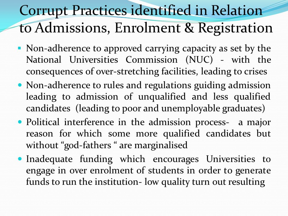 Corrupt Practices identified in Relation to Admissions, Enrolment & Registration  Non-adherence to approved carrying capacity as set by the National Universities Commission (NUC) - with the consequences of over-stretching facilities, leading to crises Non-adherence to rules and regulations guiding admission leading to admission of unqualified and less qualified candidates (leading to poor and unemployable graduates) Political interference in the admission process- a major reason for which some more qualified candidates but without god-fathers are marginalised Inadequate funding which encourages Universities to engage in over enrolment of students in order to generate funds to run the institution- low quality turn out resulting