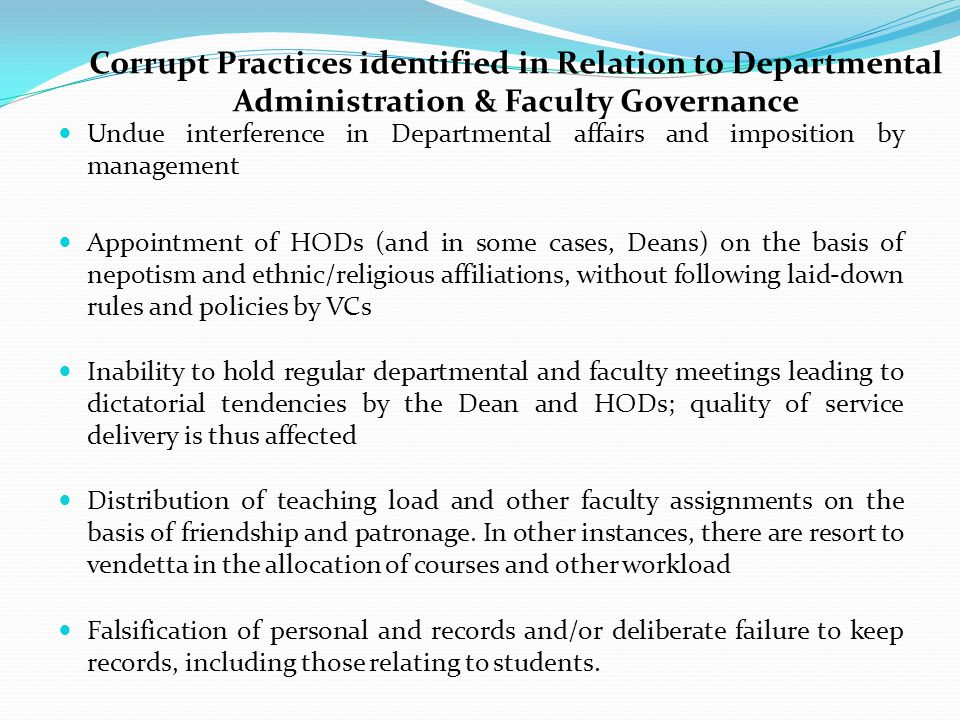 Corrupt Practices identified in Relation to Departmental Administration & Faculty Governance Undue interference in Departmental affairs and imposition by management Appointment of HODs (and in some cases, Deans) on the basis of nepotism and ethnic/religious affiliations, without following laid-down rules and policies by VCs Inability to hold regular departmental and faculty meetings leading to dictatorial tendencies by the Dean and HODs; quality of service delivery is thus affected Distribution of teaching load and other faculty assignments on the basis of friendship and patronage.