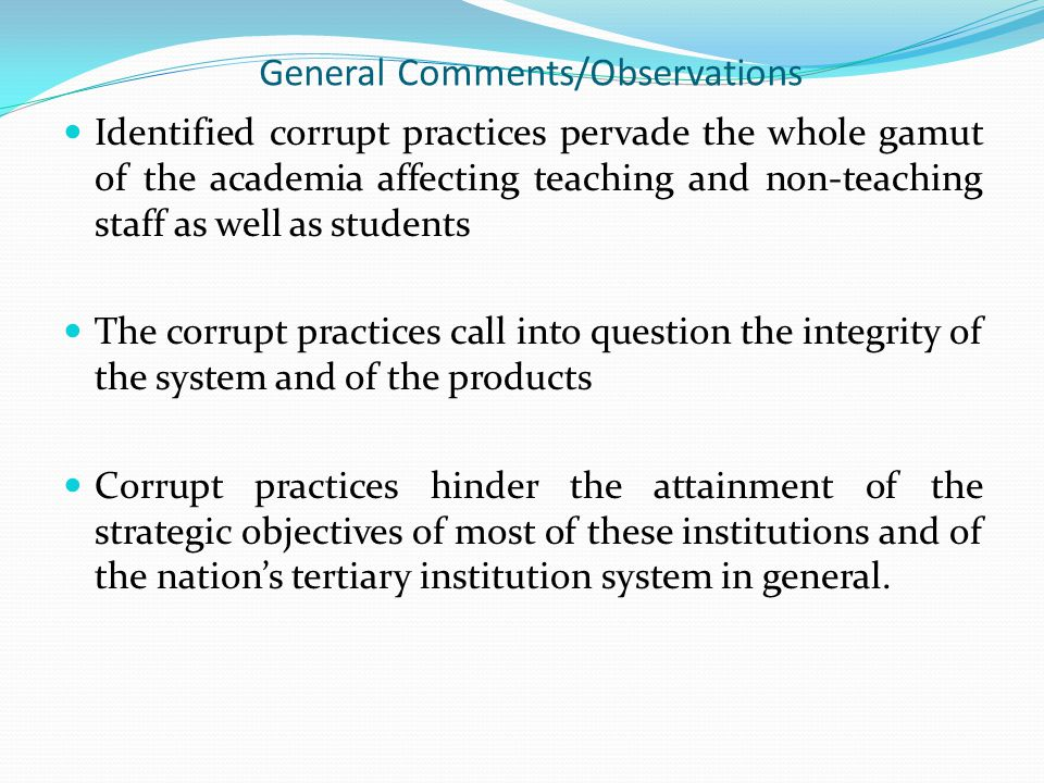 General Comments/Observations Identified corrupt practices pervade the whole gamut of the academia affecting teaching and non-teaching staff as well as students The corrupt practices call into question the integrity of the system and of the products Corrupt practices hinder the attainment of the strategic objectives of most of these institutions and of the nation's tertiary institution system in general.