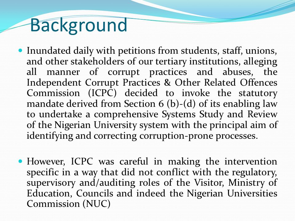 Background Inundated daily with petitions from students, staff, unions, and other stakeholders of our tertiary institutions, alleging all manner of corrupt practices and abuses, the Independent Corrupt Practices & Other Related Offences Commission (ICPC) decided to invoke the statutory mandate derived from Section 6 (b)-(d) of its enabling law to undertake a comprehensive Systems Study and Review of the Nigerian University system with the principal aim of identifying and correcting corruption-prone processes.