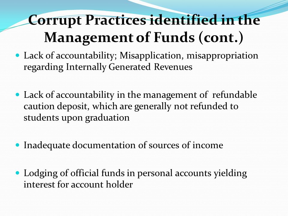 Corrupt Practices identified in the Management of Funds Over-invoicing and falsification of document such as receipts, and alteration of figures Fictitious expenditure and padding of expenses, as well as disregard for audit queries Converting of official funds and university resources to private use Fraudulent allocation of funds to inappropriate heads during budgeting process Payment of salaries to ghost workers/inflation of staff nominal roll