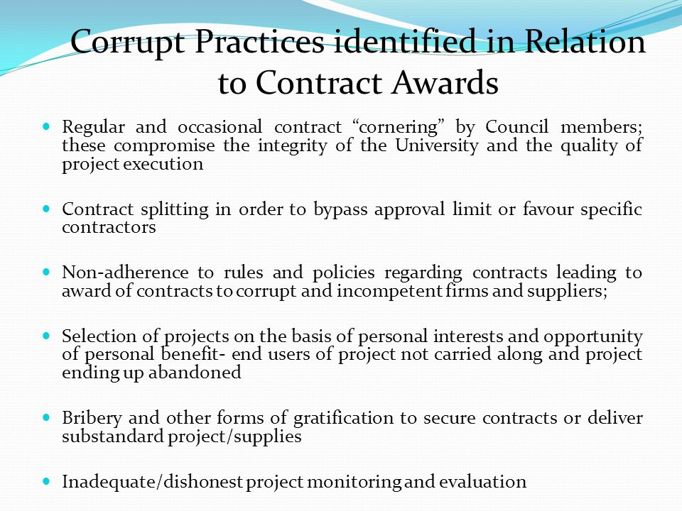 Corrupt Practices identified in Relation to Contract Awards Regular and occasional contract cornering by Council members; these compromise the integrity of the University and the quality of project execution Contract splitting in order to bypass approval limit or favour specific contractors Non-adherence to rules and policies regarding contracts leading to award of contracts to corrupt and incompetent firms and suppliers; Selection of projects on the basis of personal interests and opportunity of personal benefit- end users of project not carried along and project ending up abandoned Bribery and other forms of gratification to secure contracts or deliver substandard project/supplies Inadequate/dishonest project monitoring and evaluation