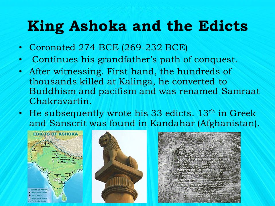 King Ashoka and the Edicts Coronated 274 BCE (269-232 BCE) Continues his grandfather's path of conquest.