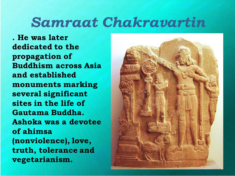Samraat Chakravartin. He was later dedicated to the propagation of Buddhism across Asia and established monuments marking several significant sites in