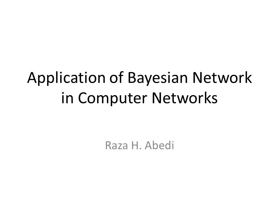 Application of Bayesian Network in Computer Networks Raza H. Abedi