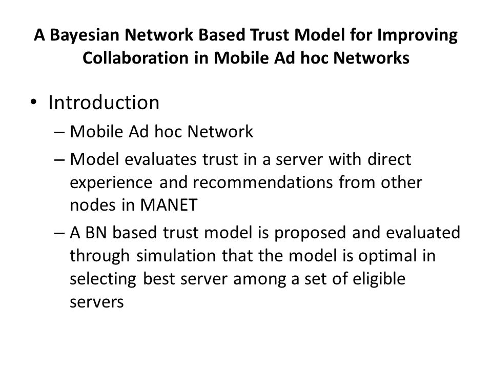 A Bayesian Network Based Trust Model for Improving Collaboration in Mobile Ad hoc Networks Introduction – Mobile Ad hoc Network – Model evaluates trust in a server with direct experience and recommendations from other nodes in MANET – A BN based trust model is proposed and evaluated through simulation that the model is optimal in selecting best server among a set of eligible servers