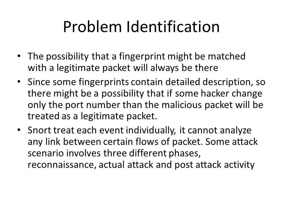 Problem Identification The possibility that a fingerprint might be matched with a legitimate packet will always be there Since some fingerprints contain detailed description, so there might be a possibility that if some hacker change only the port number than the malicious packet will be treated as a legitimate packet.