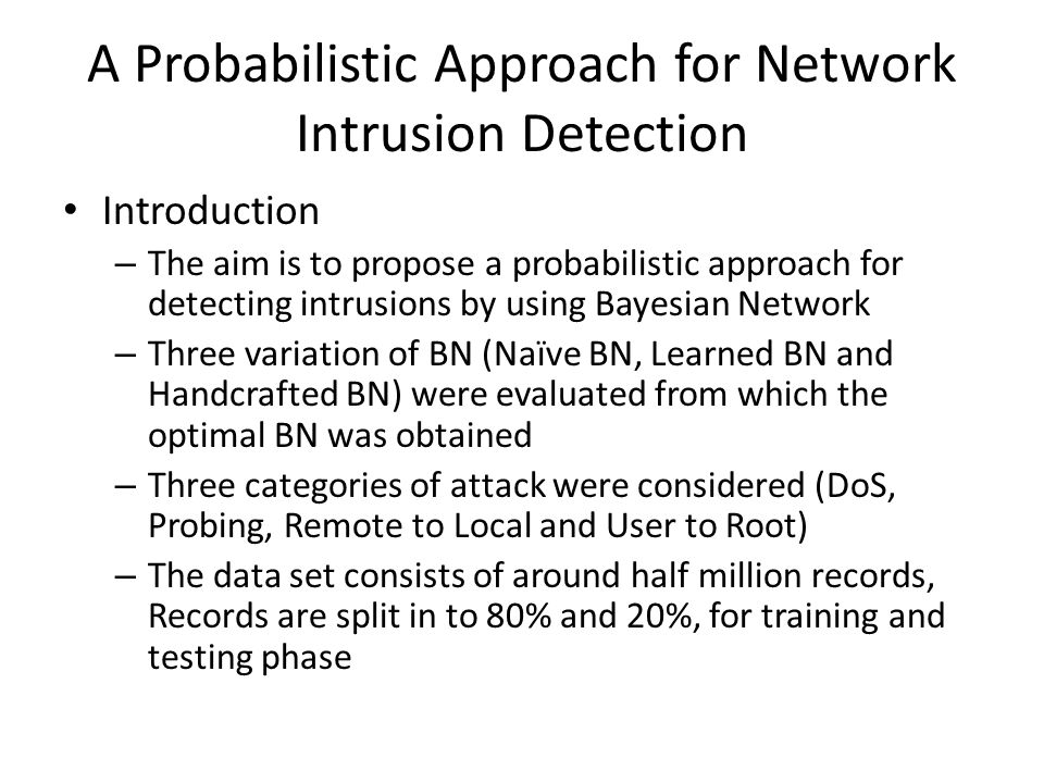 A Probabilistic Approach for Network Intrusion Detection Introduction – The aim is to propose a probabilistic approach for detecting intrusions by using Bayesian Network – Three variation of BN (Naïve BN, Learned BN and Handcrafted BN) were evaluated from which the optimal BN was obtained – Three categories of attack were considered (DoS, Probing, Remote to Local and User to Root) – The data set consists of around half million records, Records are split in to 80% and 20%, for training and testing phase