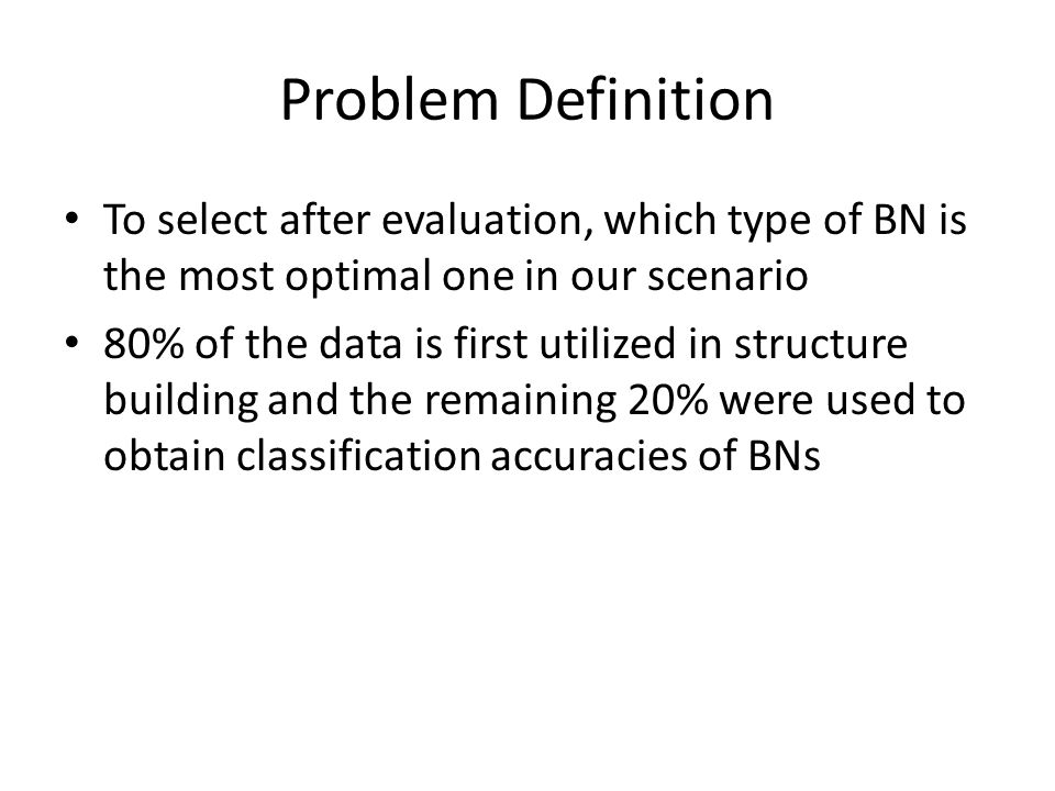 Problem Definition To select after evaluation, which type of BN is the most optimal one in our scenario 80% of the data is first utilized in structure building and the remaining 20% were used to obtain classification accuracies of BNs