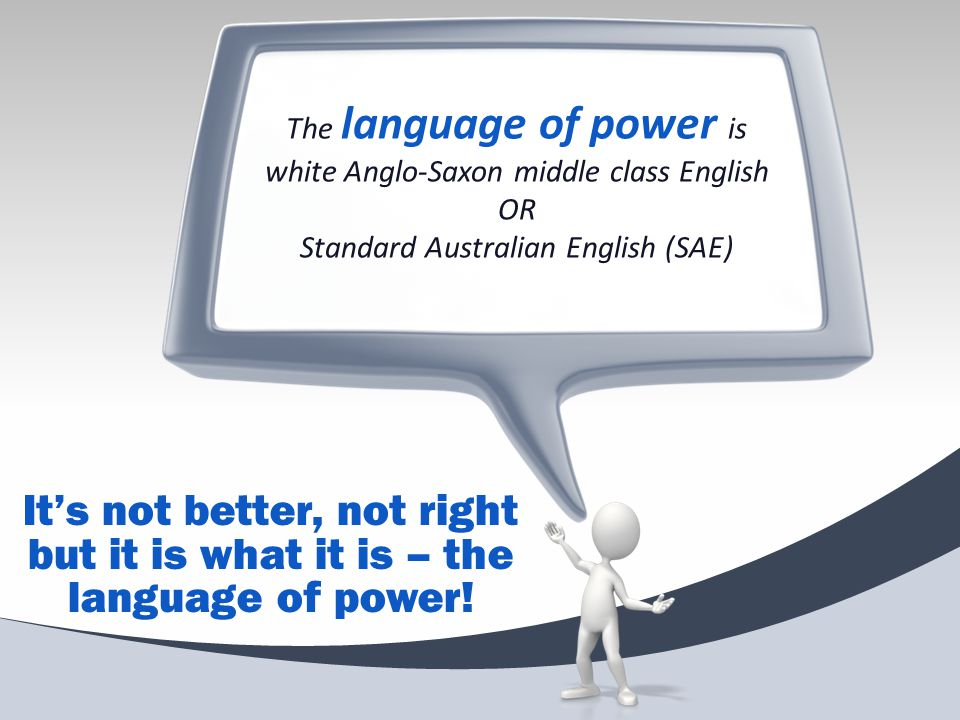 The language of power is white Anglo-Saxon middle class English OR Standard Australian English (SAE) It's not better, not right but it is what it is –