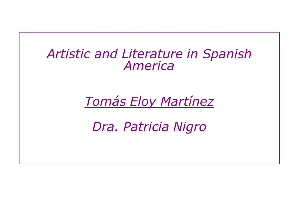 Artistic and Literature in Spanish America Tomás Eloy Martínez Dra. Patricia Nigro
