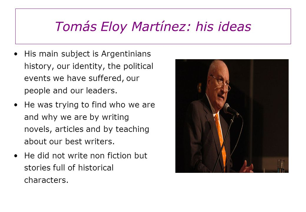 Tomás Eloy Martínez: his ideas His main subject is Argentinians history, our identity, the political events we have suffered, our people and our leaders.