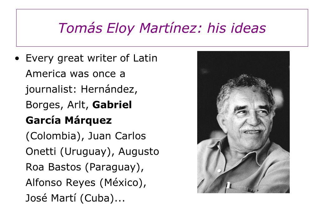 Tomás Eloy Martínez: his ideas Every great writer of Latin America was once a journalist: Hernández, Borges, Arlt, Gabriel García Márquez (Colombia), Juan Carlos Onetti (Uruguay), Augusto Roa Bastos (Paraguay), Alfonso Reyes (México), José Martí (Cuba)...