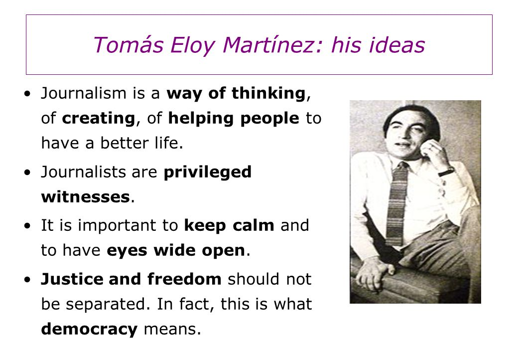 Tomás Eloy Martínez: his ideas Journalism is a way of thinking, of creating, of helping people to have a better life.