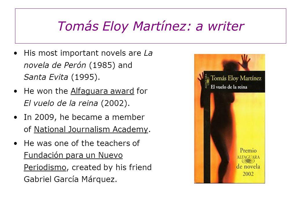 Tomás Eloy Martínez: a writer His most important novels are La novela de Perón (1985) and Santa Evita (1995). He won the Alfaguara award for El vuelo