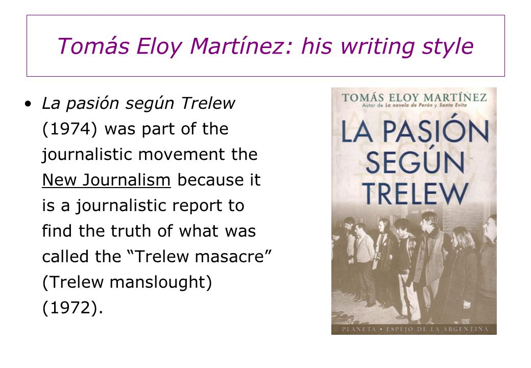Tomás Eloy Martínez: his writing style La pasión según Trelew (1974) was part of the journalistic movement the New Journalism because it is a journalistic report to find the truth of what was called the Trelew masacre (Trelew manslought) (1972).
