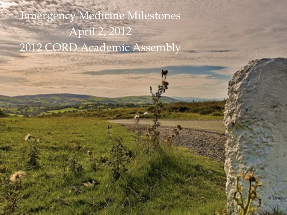 Emergency Medicine Milestones April 2, 2012 2012 CORD Academic Assembly