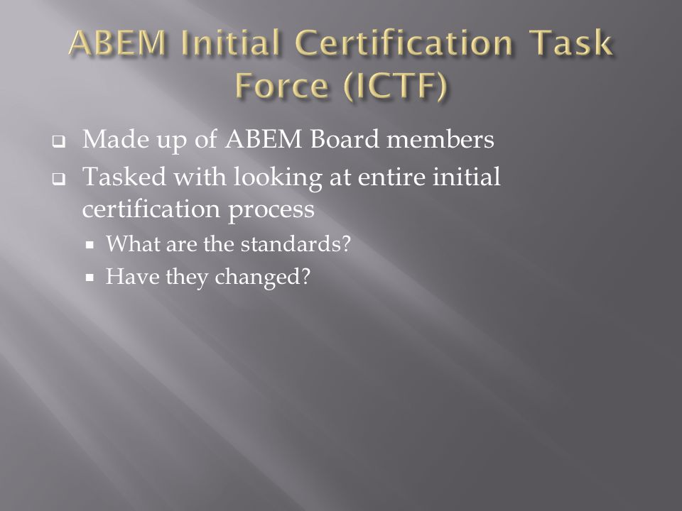  Made up of ABEM Board members  Tasked with looking at entire initial certification process  What are the standards.