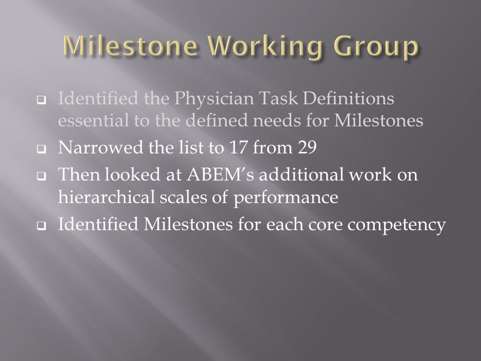  Identified the Physician Task Definitions essential to the defined needs for Milestones  Narrowed the list to 17 from 29  Then looked at ABEM's additional work on hierarchical scales of performance  Identified Milestones for each core competency