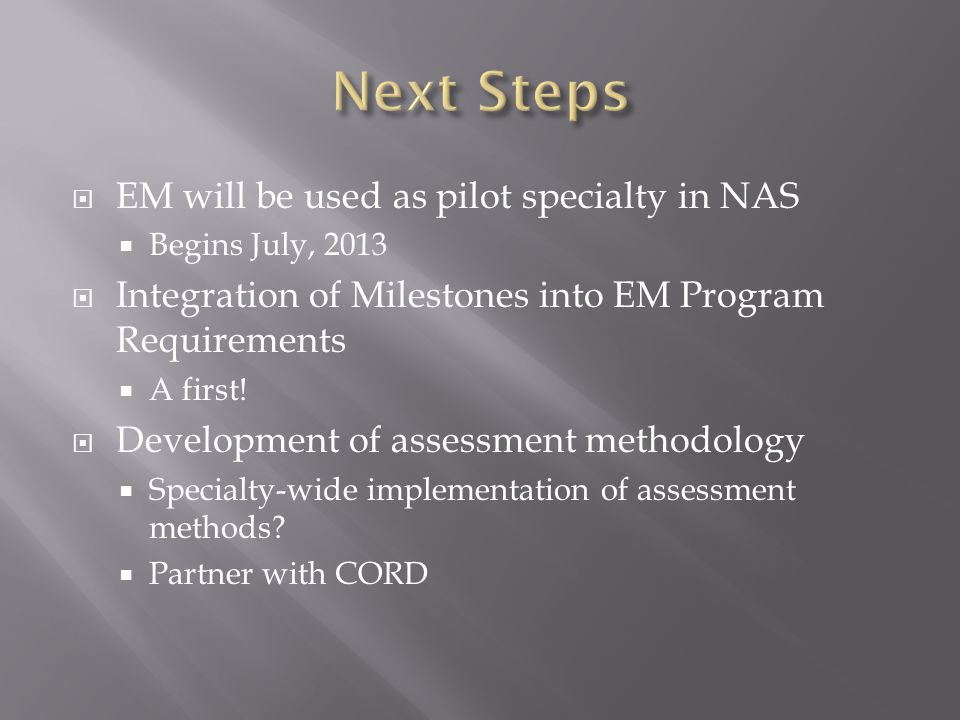  EM will be used as pilot specialty in NAS  Begins July, 2013  Integration of Milestones into EM Program Requirements  A first.