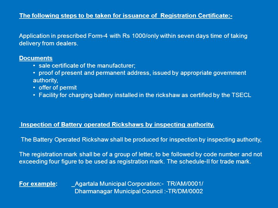 The following steps to be taken for issuance of Registration Certificate:- Application in prescribed Form-4 with Rs 1000/only within seven days time of taking delivery from dealers.