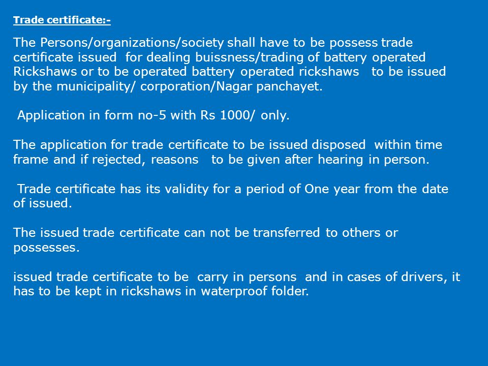 Trade certificate:- The Persons/organizations/society shall have to be possess trade certificate issued for dealing buissness/trading of battery operated Rickshaws or to be operated battery operated rickshaws to be issued by the municipality/ corporation/Nagar panchayet.