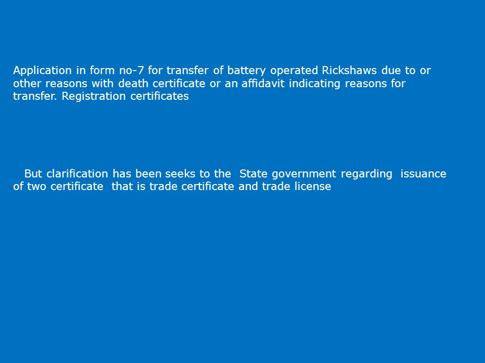 Application in form no-7 for transfer of battery operated Rickshaws due to or other reasons with death certificate or an affidavit indicating reasons for transfer.
