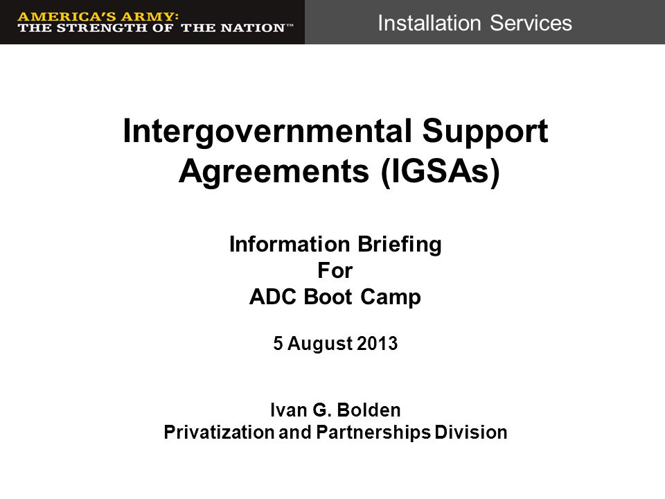 Installation Services NDAA 13, Section 331  H 4310 NDAA 2013, authorizes military installations to enter into Intergovernmental Support Agreements (IGSA) with State and Local Governments to provide, receive, or share installation-support services if determined be in the best interests of the Department.