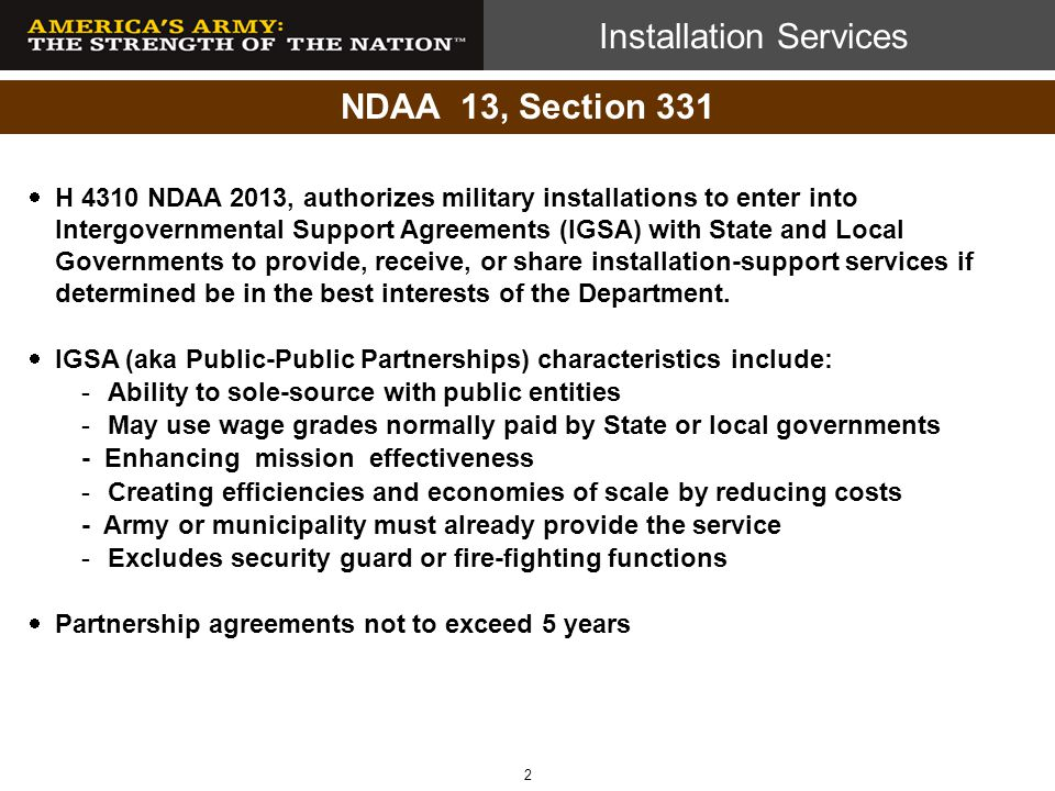 Installation Services Multi-phased Intergovernmental Agreement (IGSA) Strategy Phase I: ASA IE&E issued IGSA directive (24 Jun 13) Phase II: ACSIM issues EXORD to ACOM/DRUs EXORD issued as interim Army IGSA guidance Phase III: ACSIM evaluates universe of IGSAs Initiates Pilots Develops lessons learned Phase IV: Codify and promulgate IGSA Guidance 3