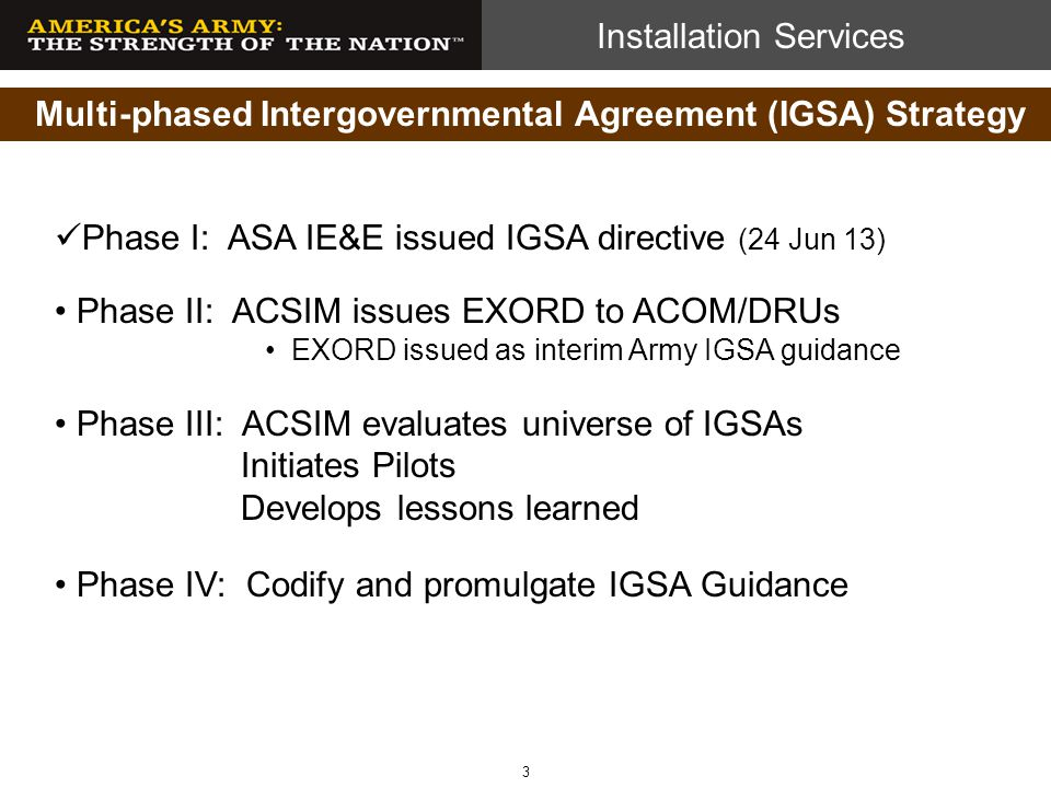 Installation Services Multi-phased Intergovernmental Agreement (IGSA) Strategy Phase I: ASA IE&E issued IGSA directive (24 Jun 13) Phase II: ACSIM iss