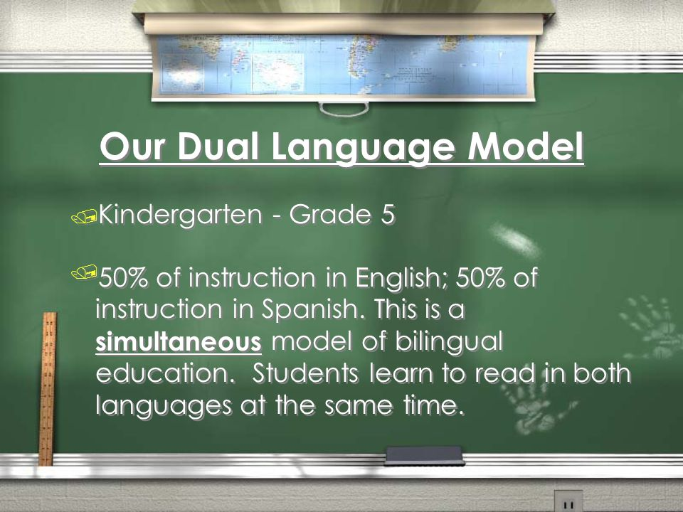 Our Dual Language Model / Kindergarten - Grade 5 /50% of instruction in English; 50% of instruction in Spanish. This is a simultaneous model of biling