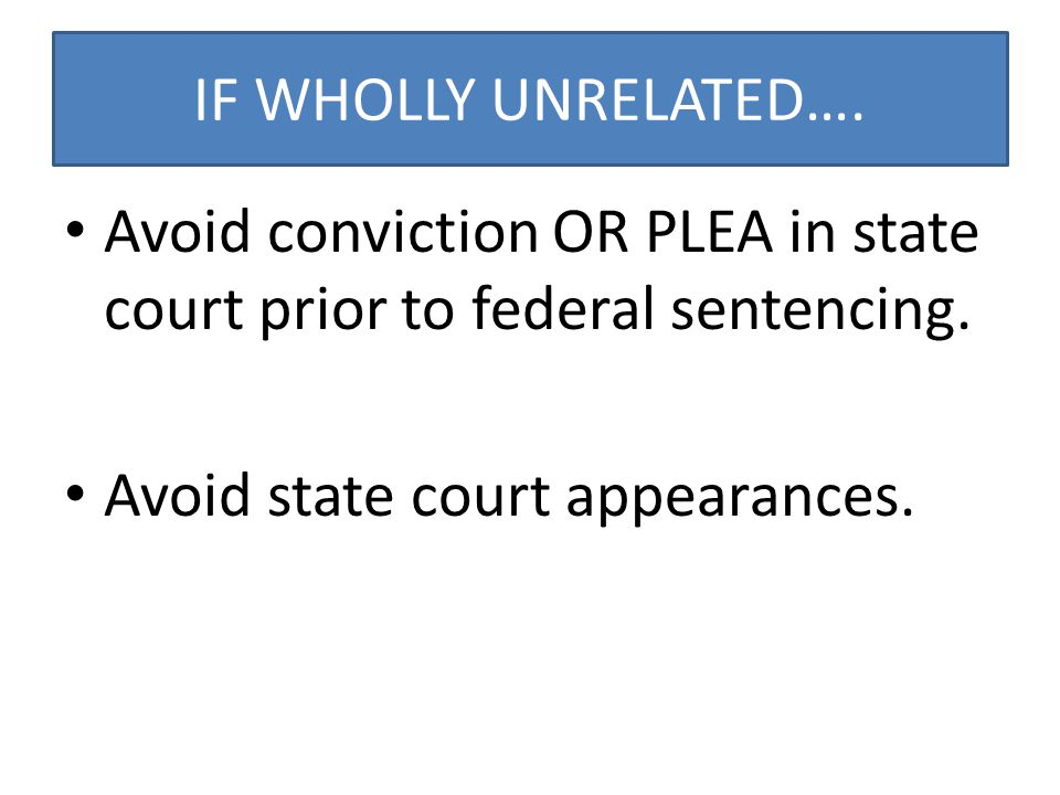 IF WHOLLY UNRELATED…. Avoid conviction OR PLEA in state court prior to federal sentencing.