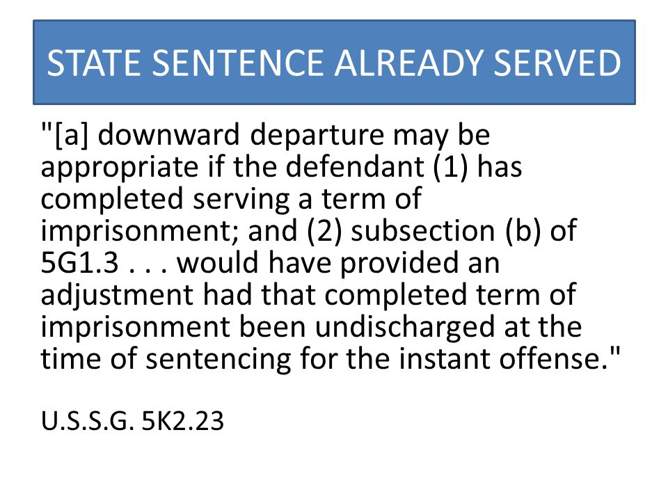 STATE SENTENCE ALREADY SERVED [a] downward departure may be appropriate if the defendant (1) has completed serving a term of imprisonment; and (2) subsection (b) of 5G1.3...