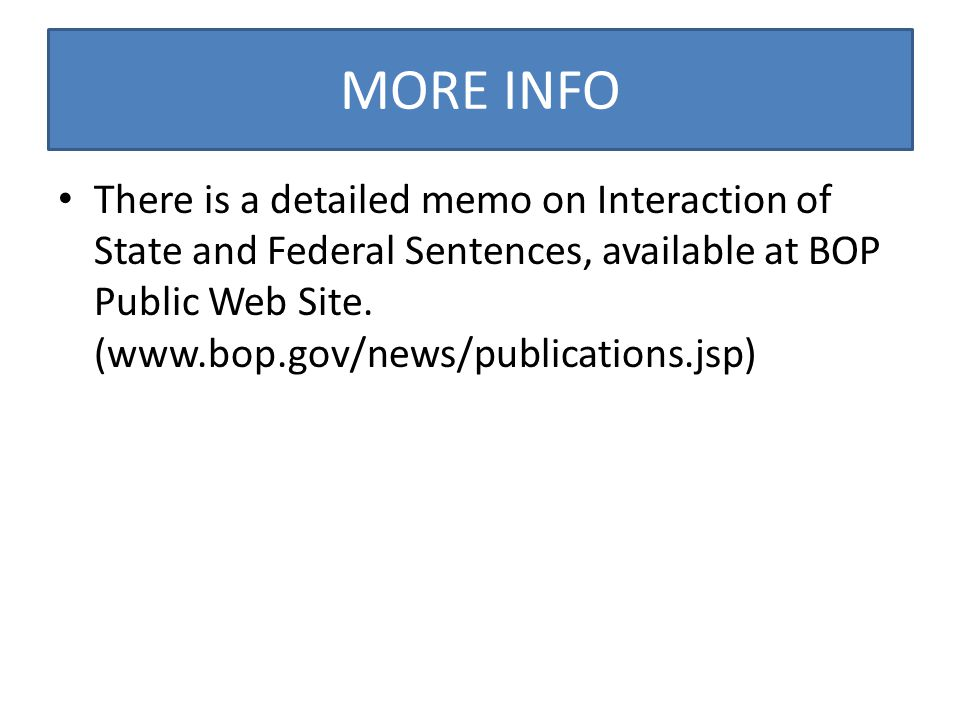 MORE INFO There is a detailed memo on Interaction of State and Federal Sentences, available at BOP Public Web Site.