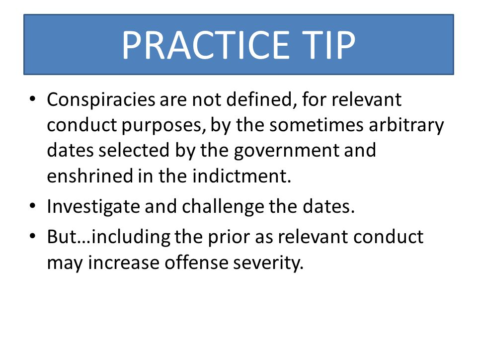 PRACTICE TIP Conspiracies are not defined, for relevant conduct purposes, by the sometimes arbitrary dates selected by the government and enshrined in the indictment.