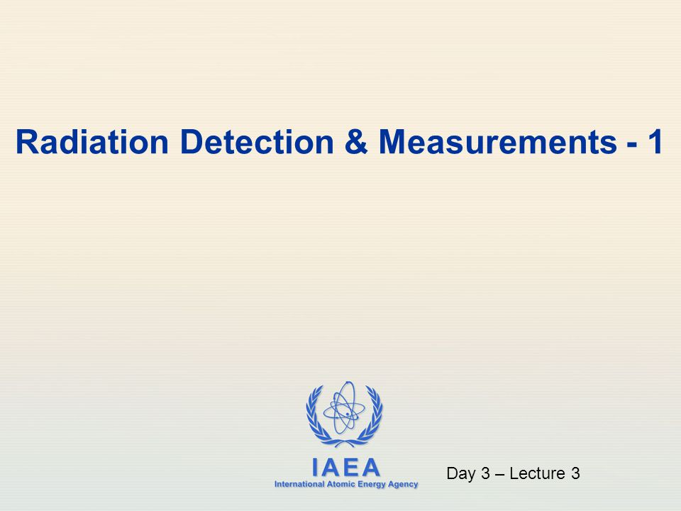 IAEA International Atomic Energy Agency Radiation Detection & Measurements - 1 Day 3 – Lecture 3