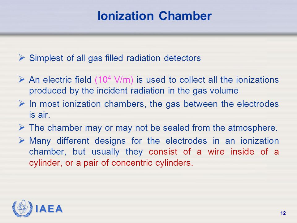 IAEA 12 Ionization Chamber  Simplest of all gas filled radiation detectors  An electric field (10 4 V/m) is used to collect all the ionizations prod