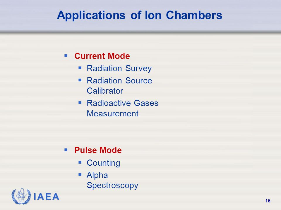 IAEA 15 Applications of Ion Chambers  Current Mode  Radiation Survey  Radiation Source Calibrator  Radioactive Gases Measurement  Pulse Mode  Counting  Alpha Spectroscopy
