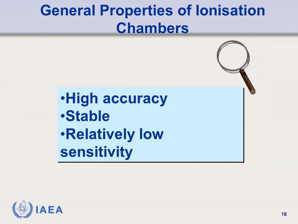 IAEA 16 General Properties of Ionisation Chambers High accuracy Stable Relatively low sensitivity High accuracy Stable Relatively low sensitivity