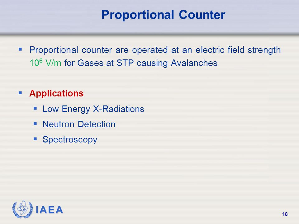 IAEA 18 Proportional Counter  Proportional counter are operated at an electric field strength 10 6 V/m for Gases at STP causing Avalanches  Applicat