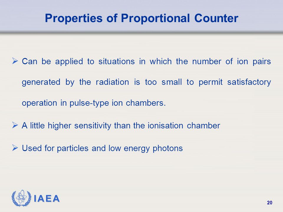 IAEA 20 Properties of Proportional Counter  Can be applied to situations in which the number of ion pairs generated by the radiation is too small to permit satisfactory operation in pulse-type ion chambers.