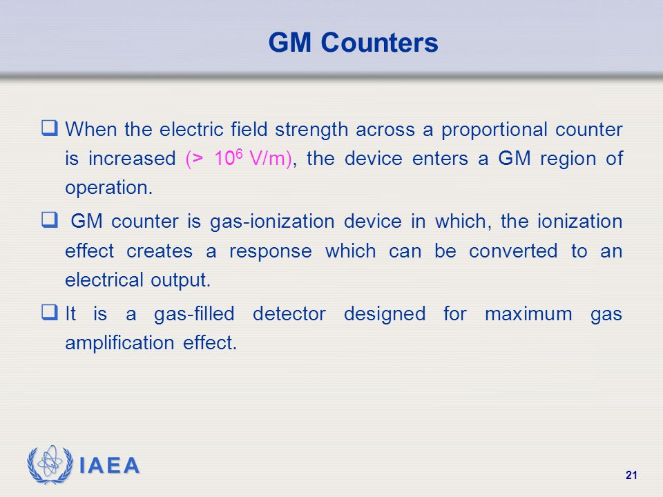 IAEA 21 GM Counters  When the electric field strength across a proportional counter is increased (> 10 6 V/m), the device enters a GM region of opera