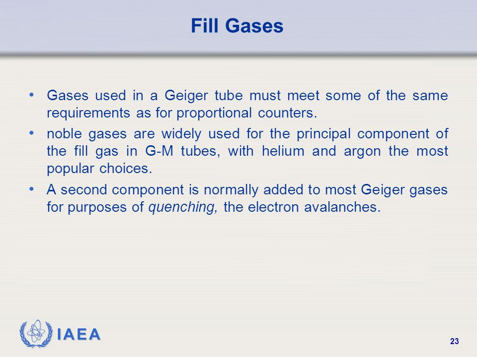 IAEA 23 Fill Gases Gases used in a Geiger tube must meet some of the same requirements as for proportional counters. noble gases are widely used for t