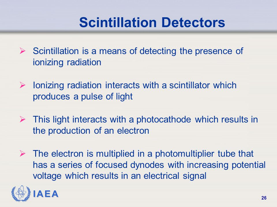 IAEA 26 Scintillation Detectors  Scintillation is a means of detecting the presence of ionizing radiation  Ionizing radiation interacts with a scintillator which produces a pulse of light  This light interacts with a photocathode which results in the production of an electron  The electron is multiplied in a photomultiplier tube that has a series of focused dynodes with increasing potential voltage which results in an electrical signal