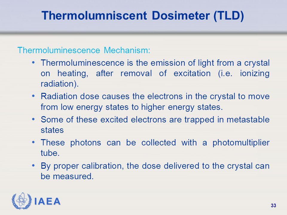 IAEA 33 Thermolumniscent Dosimeter (TLD) Thermoluminescence Mechanism: Thermoluminescence is the emission of light from a crystal on heating, after removal of excitation (i.e.