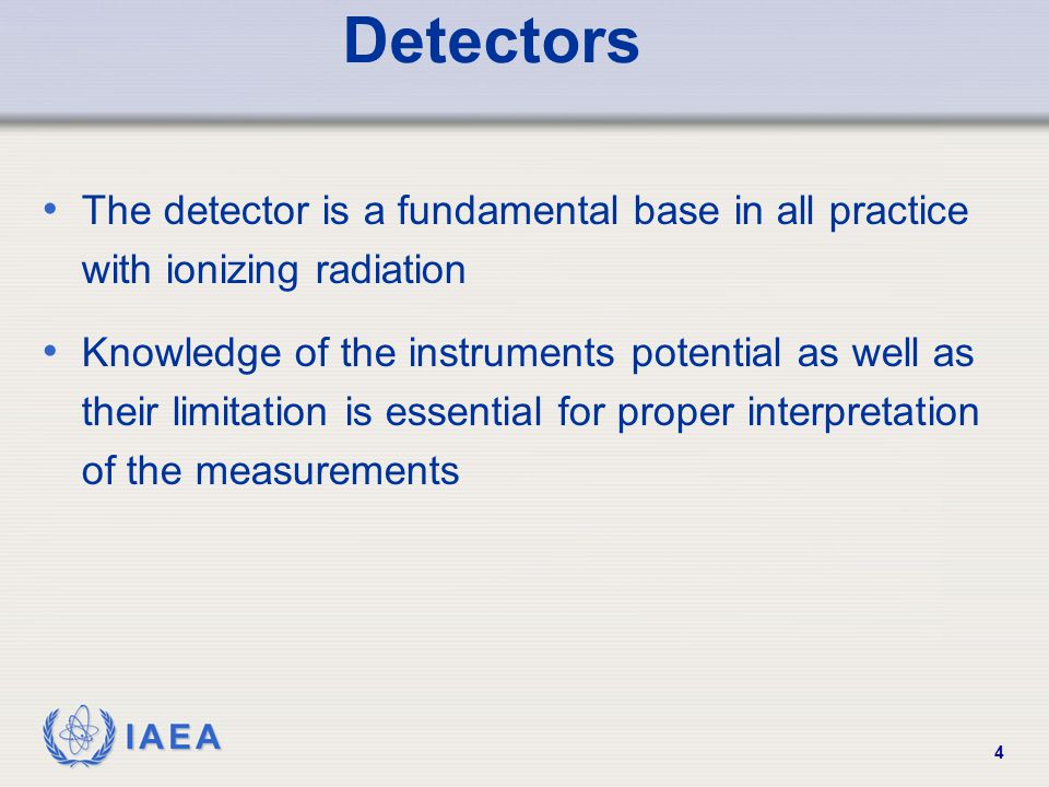 IAEA 4 Detectors The detector is a fundamental base in all practice with ionizing radiation Knowledge of the instruments potential as well as their li