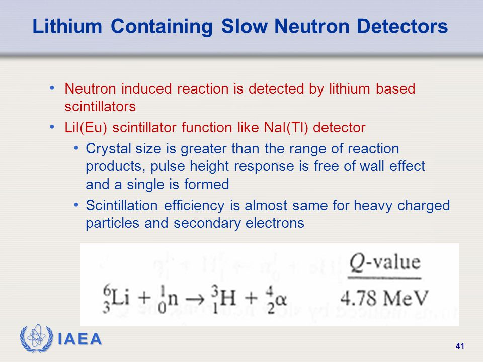 IAEA 41 Lithium Containing Slow Neutron Detectors Neutron induced reaction is detected by lithium based scintillators LiI(Eu) scintillator function like NaI(Tl) detector Crystal size is greater than the range of reaction products, pulse height response is free of wall effect and a single is formed Scintillation efficiency is almost same for heavy charged particles and secondary electrons