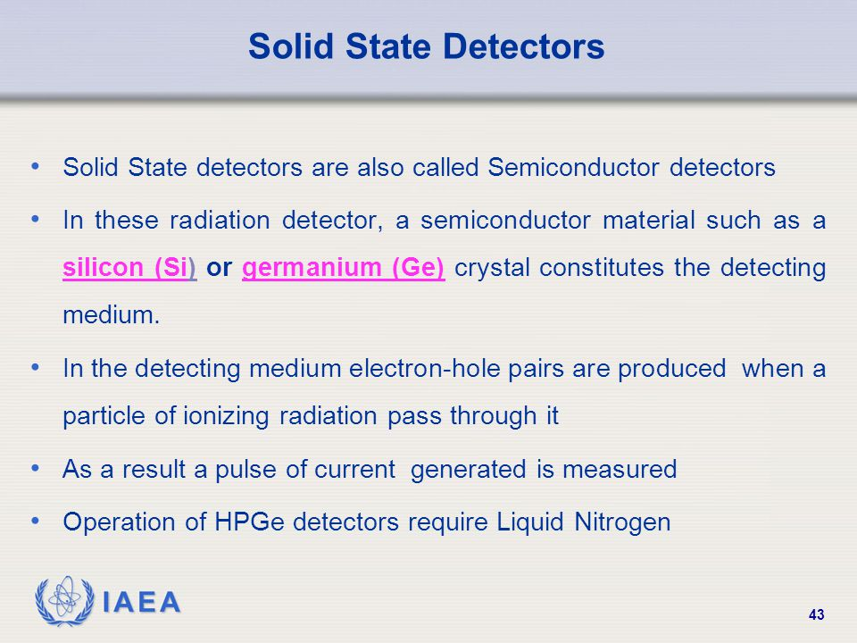 IAEA 43 Solid State Detectors Solid State detectors are also called Semiconductor detectors In these radiation detector, a semiconductor material such as a silicon (Si) or germanium (Ge) crystal constitutes the detecting medium.